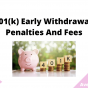 401(k) Early Withdrawal Penalties And Fees, August 2021