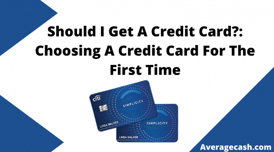 Should I Get A Credit Card Choosing A Credit Card For The First Time, August 2021